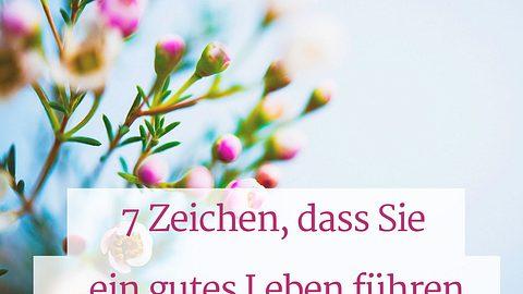 Aufmunterung: 7 Zeichen, dass Sie ein gutes Leben führen