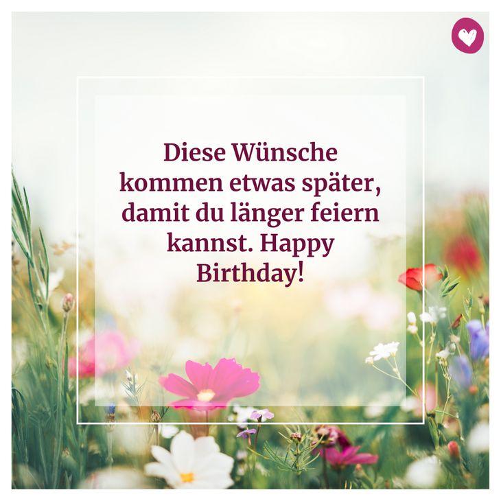 Diese Wünsche kommen etwas später, damit du länger feiern kannst. Happy Birthday!